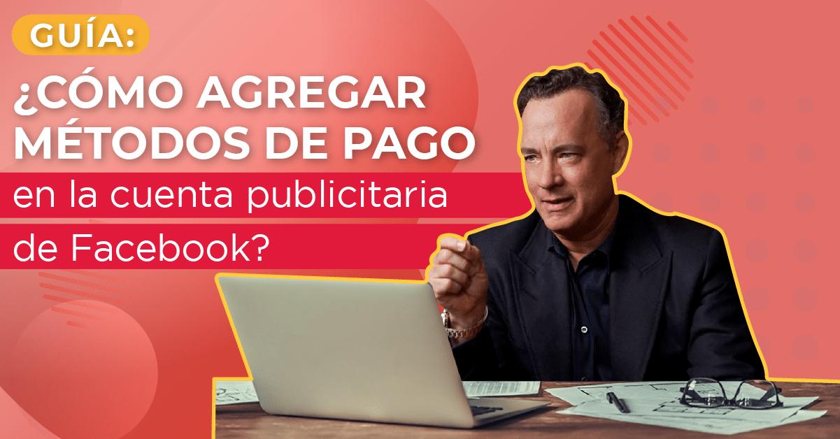 Guía: ¿Cómo agregar métodos de pago en la cuenta publicitaria de Facebook?